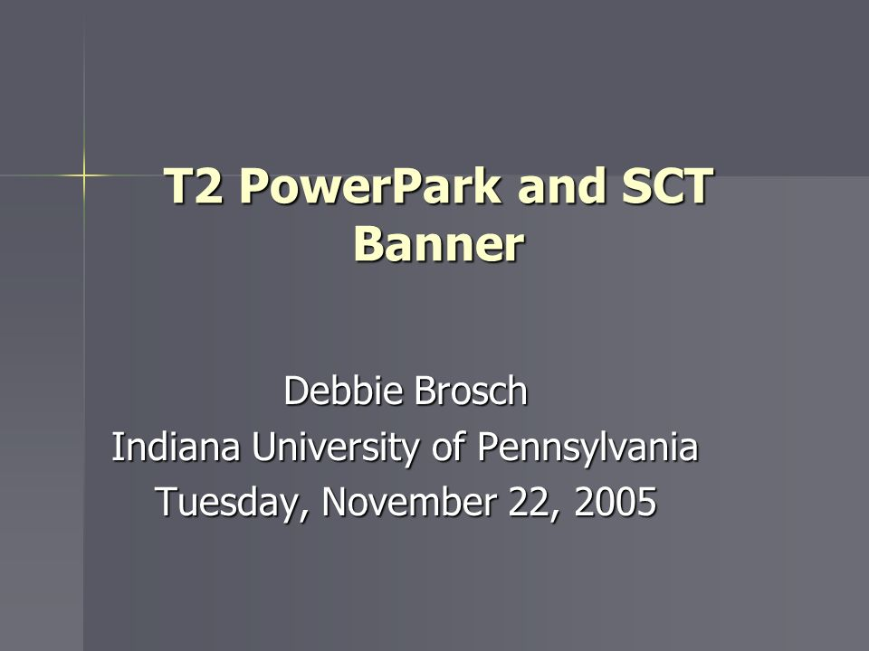 T2 PowerPark and SCT Banner Debbie Brosch Indiana University of Pennsylvania Tuesday, November 22, 2005