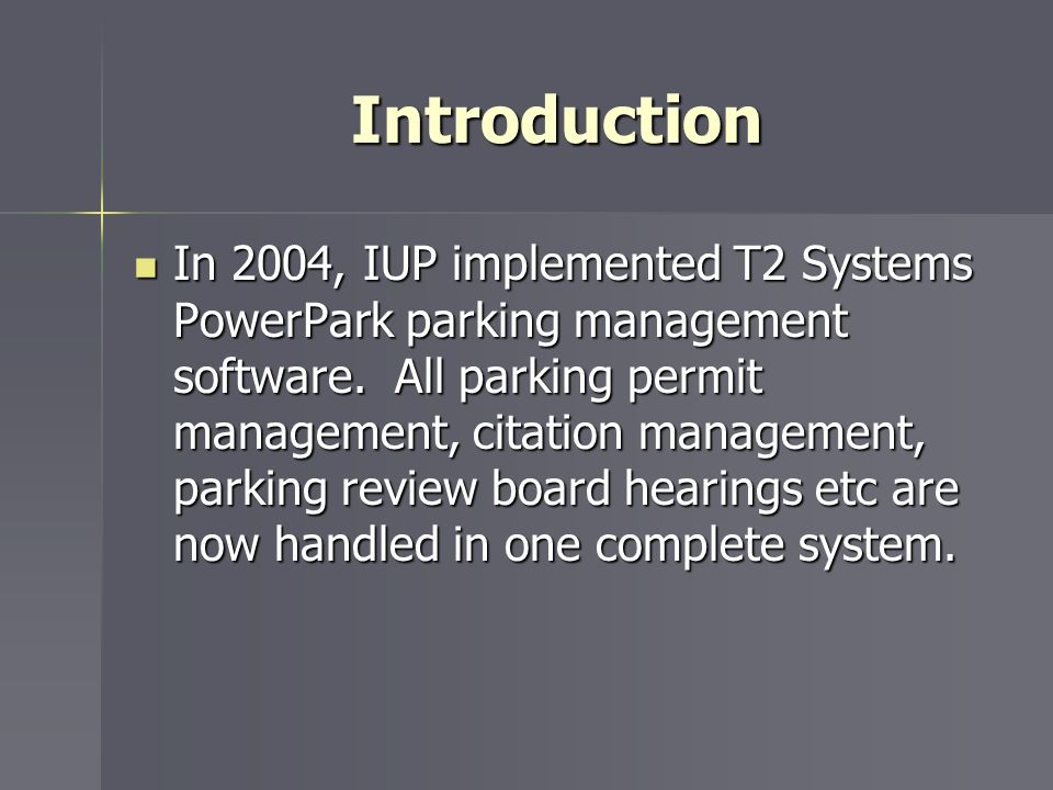 Introduction In 2004, IUP implemented T2 Systems PowerPark parking management software. All parking permit management, citation management, parking re
