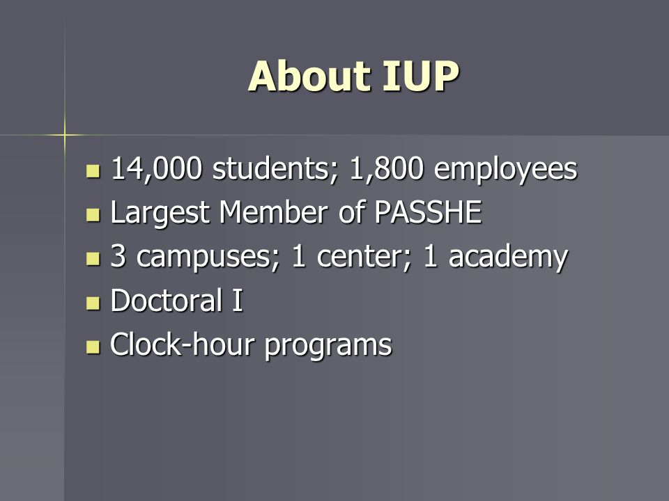About IUP 14,000 students; 1,800 employees 14,000 students; 1,800 employees Largest Member of PASSHE Largest Member of PASSHE 3 campuses; 1 center; 1
