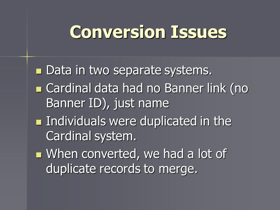 Conversion Issues Data in two separate systems. Data in two separate systems. Cardinal data had no Banner link (no Banner ID), just name Cardinal data