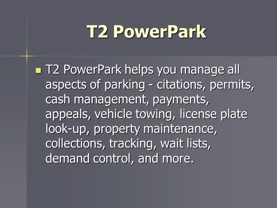 T2 PowerPark T2 PowerPark helps you manage all aspects of parking - citations, permits, cash management, payments, appeals, vehicle towing, license pl