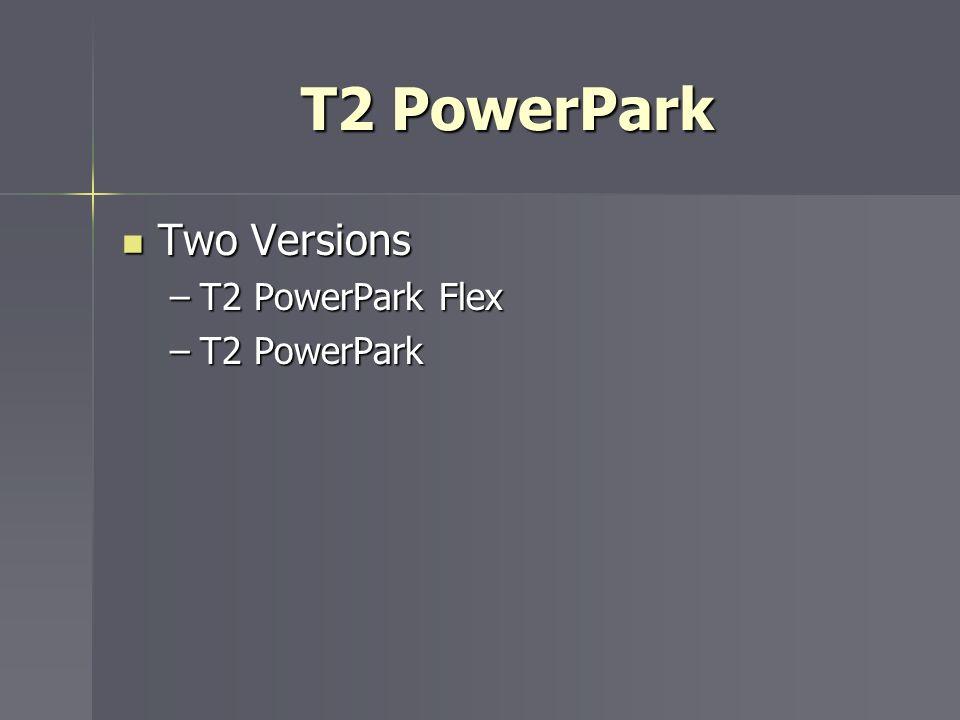 T2 PowerPark Two Versions Two Versions –T2 PowerPark Flex –T2 PowerPark