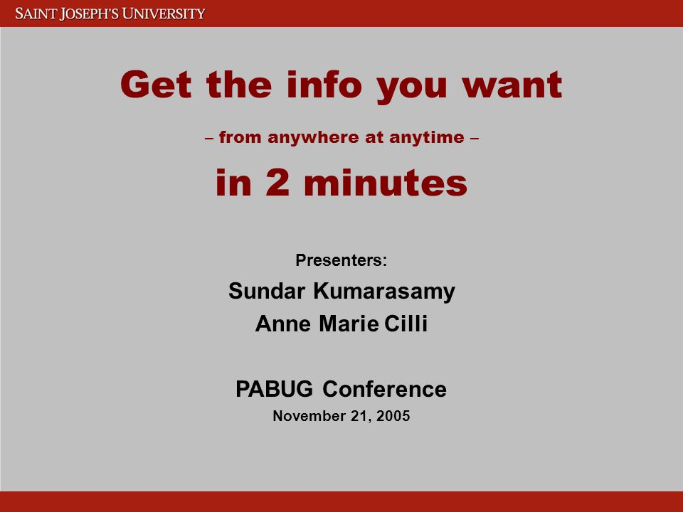 Get the info you want – from anywhere at anytime – in 2 minutes Presenters: Sundar Kumarasamy Anne Marie Cilli PABUG Conference November 21, 2005