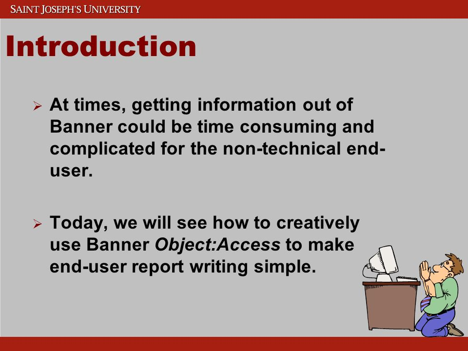Introduction At times, getting information out of Banner could be time consuming and complicated for the non-technical end- user.