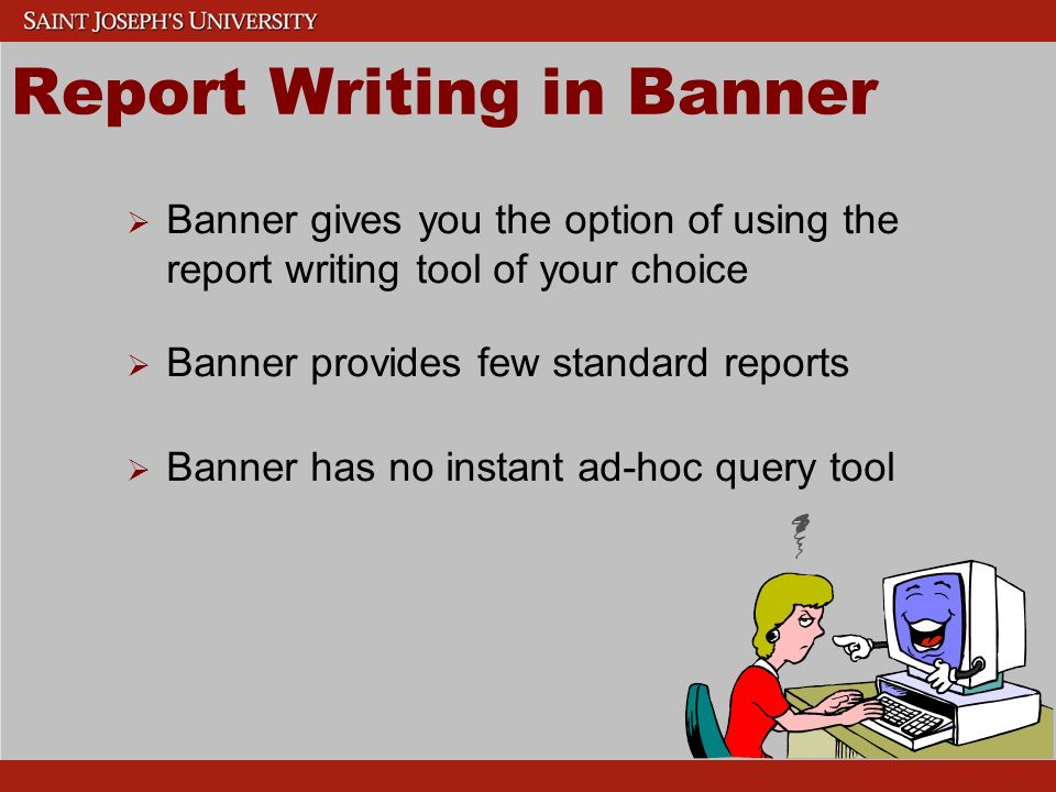 Report Writing in Banner Banner gives you the option of using the report writing tool of your choice Banner provides few standard reports Banner has no instant ad-hoc query tool