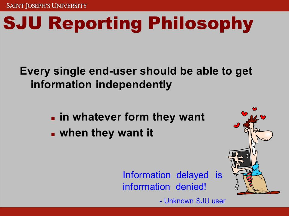 SJU Reporting Philosophy Every single end-user should be able to get information independently n n in whatever form they want n n when they want it Information delayed is information denied.