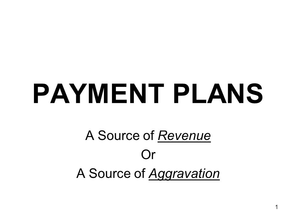 1 PAYMENT PLANS A Source of Revenue Or A Source of Aggravation