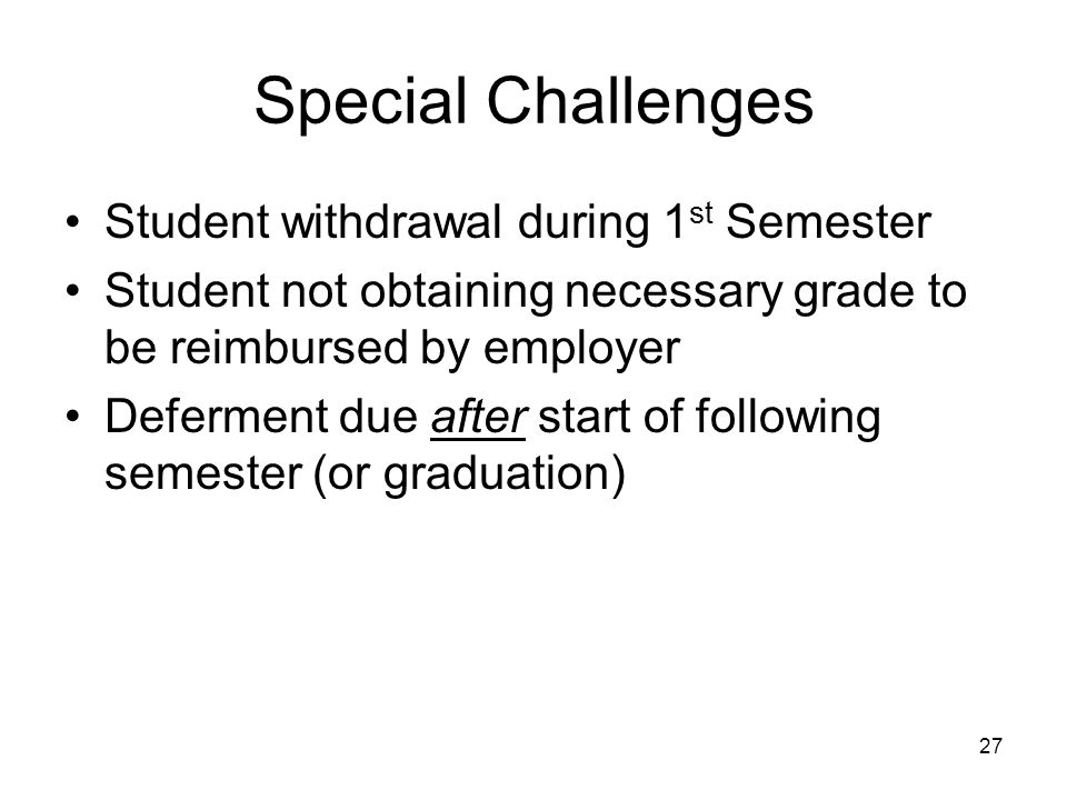 27 Special Challenges Student withdrawal during 1 st Semester Student not obtaining necessary grade to be reimbursed by employer Deferment due after start of following semester (or graduation)