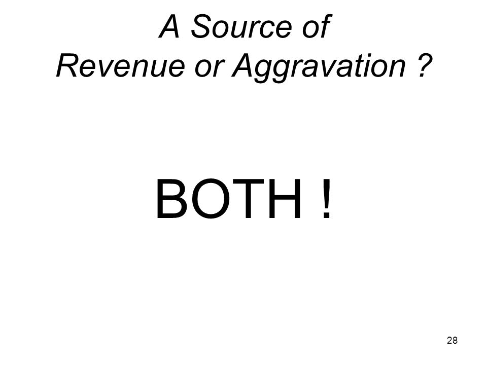 28 A Source of Revenue or Aggravation BOTH !