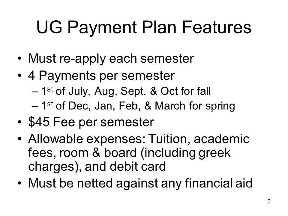 3 UG Payment Plan Features Must re-apply each semester 4 Payments per semester –1 st of July, Aug, Sept, & Oct for fall –1 st of Dec, Jan, Feb, & March for spring $45 Fee per semester Allowable expenses: Tuition, academic fees, room & board (including greek charges), and debit card Must be netted against any financial aid