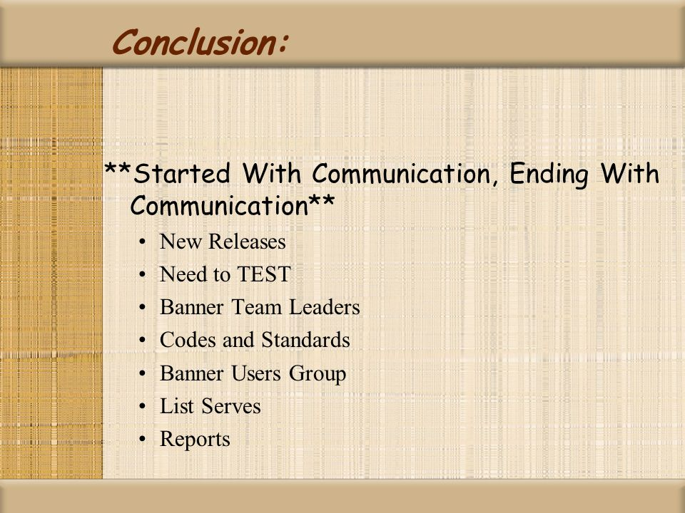 Conclusion: **Started With Communication, Ending With Communication** New Releases Need to TEST Banner Team Leaders Codes and Standards Banner Users G