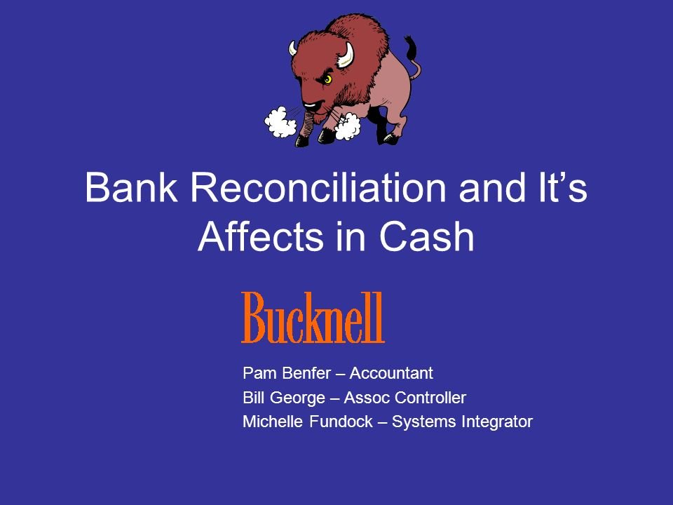 Bank Reconciliation and Its Affects in Cash Pam Benfer – Accountant Bill George – Assoc Controller Michelle Fundock – Systems Integrator