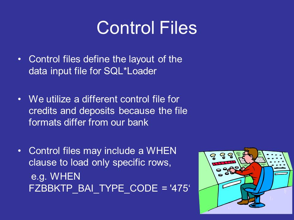Control Files Control files define the layout of the data input file for SQL*Loader We utilize a different control file for credits and deposits because the file formats differ from our bank Control files may include a WHEN clause to load only specific rows, e.g.