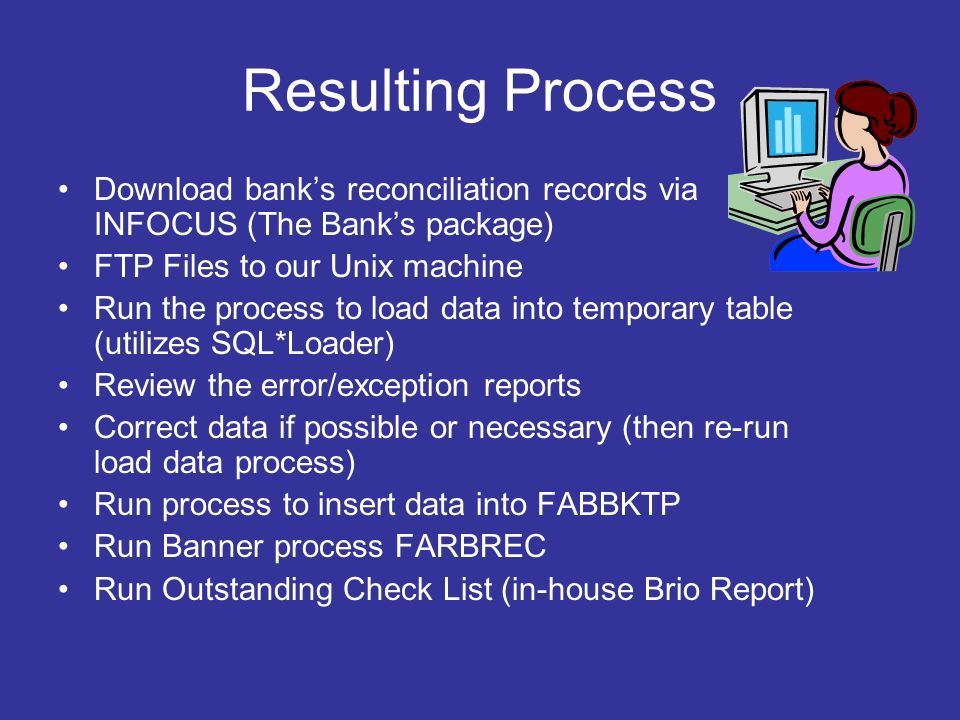 Resulting Process Download banks reconciliation records via INFOCUS (The Banks package) FTP Files to our Unix machine Run the process to load data into temporary table (utilizes SQL*Loader) Review the error/exception reports Correct data if possible or necessary (then re-run load data process) Run process to insert data into FABBKTP Run Banner process FARBREC Run Outstanding Check List (in-house Brio Report)