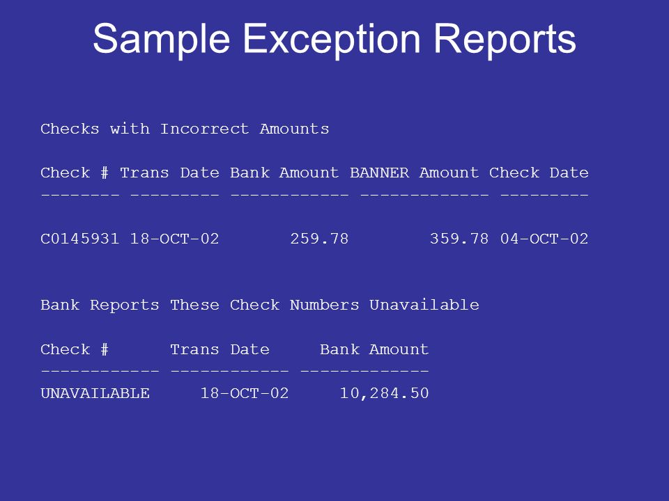 Sample Exception Reports Checks with Incorrect Amounts Check # Trans Date Bank Amount BANNER Amount Check Date -------- --------- ------------ ------------- --------- C0145931 18-OCT-02 259.78 359.78 04-OCT-02 Bank Reports These Check Numbers Unavailable Check # Trans Date Bank Amount ------------ ------------ ------------- UNAVAILABLE 18-OCT-02 10,284.50