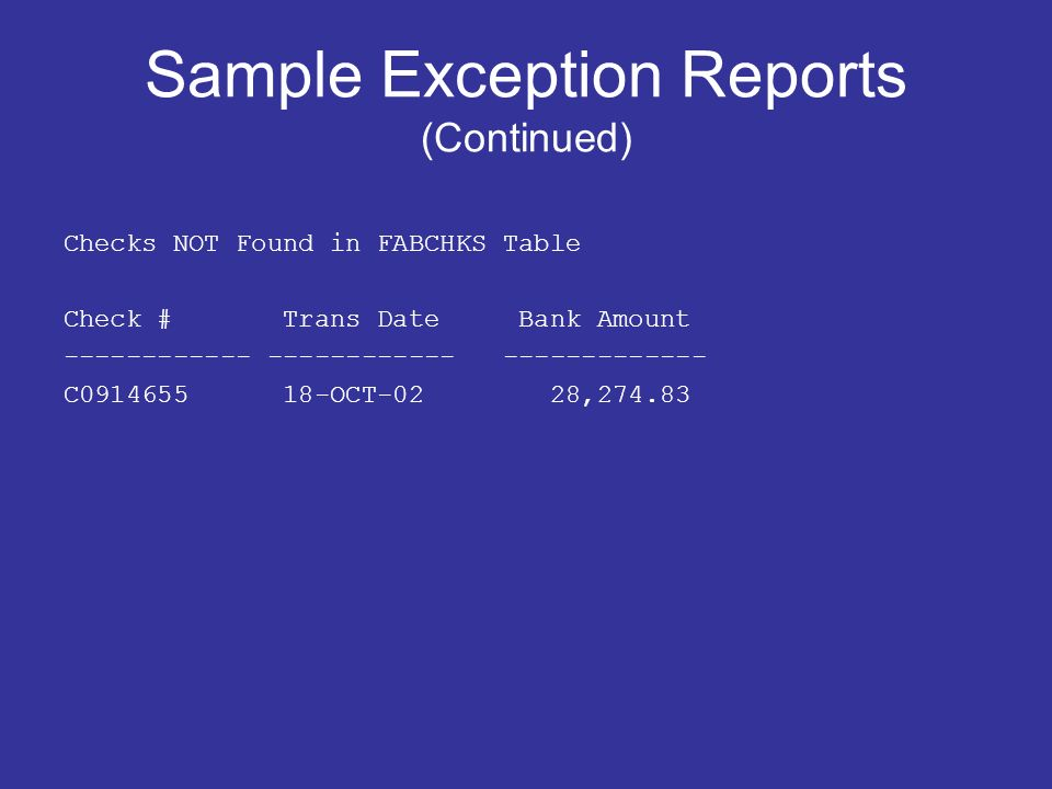 Sample Exception Reports (Continued) Checks NOT Found in FABCHKS Table Check # Trans Date Bank Amount C OCT-02 28,274.83