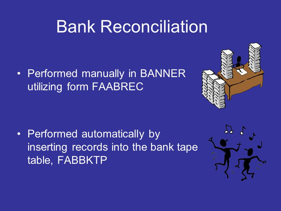 Bank Reconciliation Performed manually in BANNER utilizing form FAABREC Performed automatically by inserting records into the bank tape table, FABBKTP