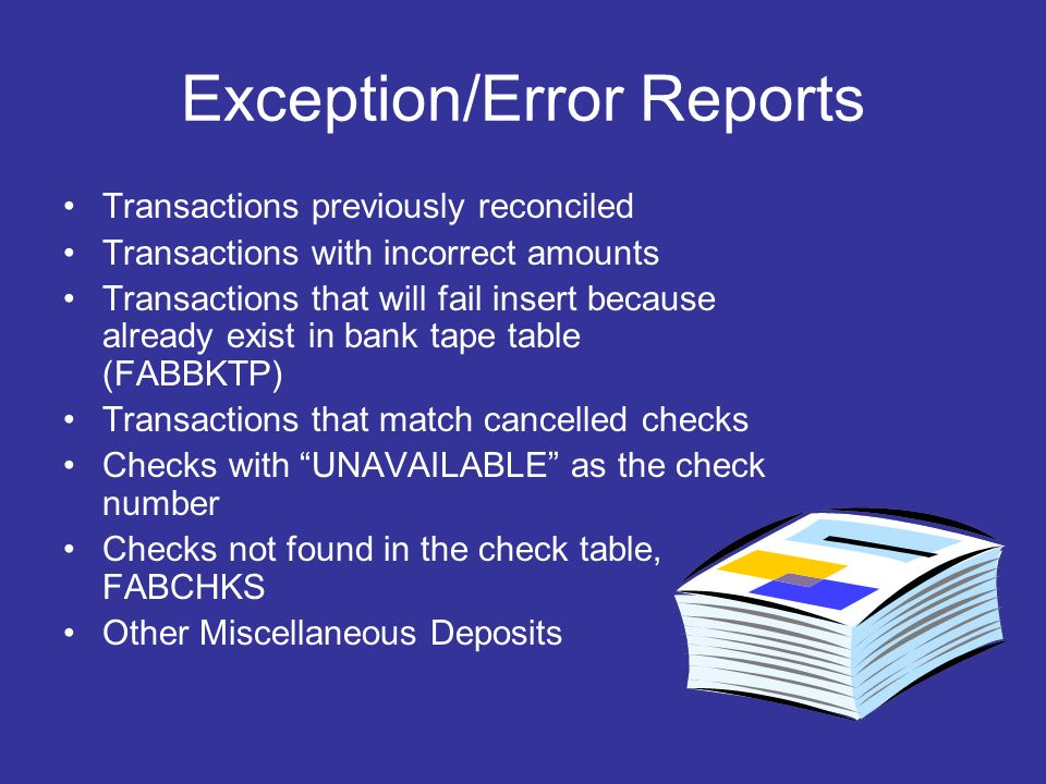 Exception/Error Reports Transactions previously reconciled Transactions with incorrect amounts Transactions that will fail insert because already exist in bank tape table (FABBKTP) Transactions that match cancelled checks Checks with UNAVAILABLE as the check number Checks not found in the check table, FABCHKS Other Miscellaneous Deposits