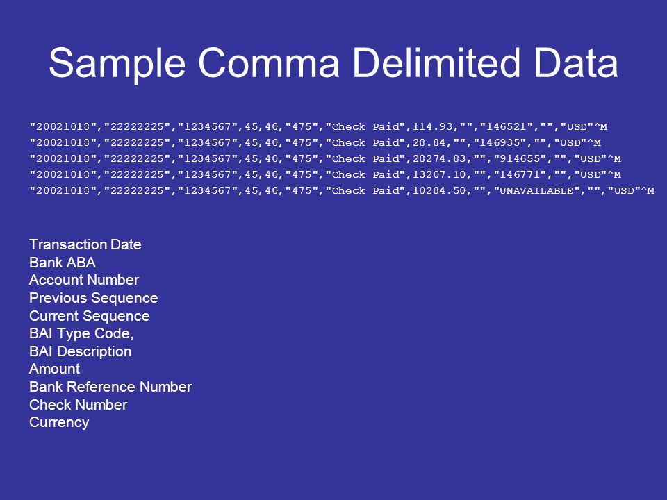 Sample Comma Delimited Data 20021018 , 22222225 , 1234567 ,45,40, 475 , Check Paid ,114.93, , 146521 , , USD ^M 20021018 , 22222225 , 1234567 ,45,40, 475 , Check Paid ,28.84, , 146935 , , USD ^M 20021018 , 22222225 , 1234567 ,45,40, 475 , Check Paid ,28274.83, , 914655 , , USD ^M 20021018 , 22222225 , 1234567 ,45,40, 475 , Check Paid ,13207.10, , 146771 , , USD ^M 20021018 , 22222225 , 1234567 ,45,40, 475 , Check Paid ,10284.50, , UNAVAILABLE , , USD ^M Transaction Date Bank ABA Account Number Previous Sequence Current Sequence BAI Type Code, BAI Description Amount Bank Reference Number Check Number Currency