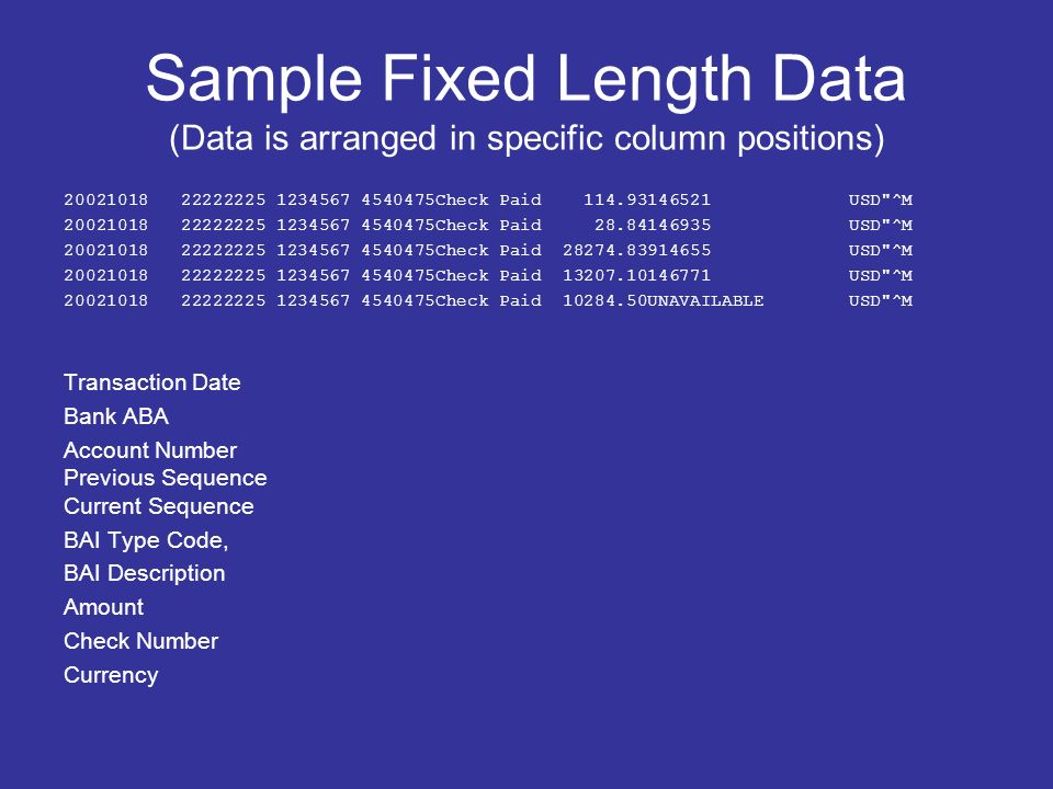 Sample Fixed Length Data (Data is arranged in specific column positions) 20021018 22222225 1234567 4540475Check Paid 114.93146521 USD ^M 20021018 22222225 1234567 4540475Check Paid 28.84146935 USD ^M 20021018 22222225 1234567 4540475Check Paid 28274.83914655 USD ^M 20021018 22222225 1234567 4540475Check Paid 13207.10146771 USD ^M 20021018 22222225 1234567 4540475Check Paid 10284.50UNAVAILABLE USD ^M Transaction Date Bank ABA Account Number Previous Sequence Current Sequence BAI Type Code, BAI Description Amount Check Number Currency
