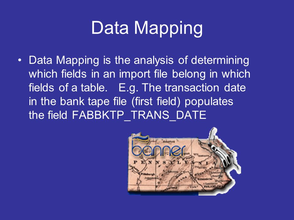 Data Mapping Data Mapping is the analysis of determining which fields in an import file belong in which fields of a table. E.g. The transaction date i