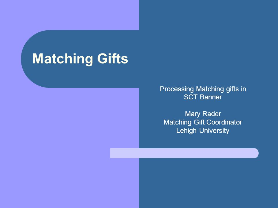 Matching Gifts Processing Matching gifts in SCT Banner Mary Rader Matching Gift Coordinator Lehigh University