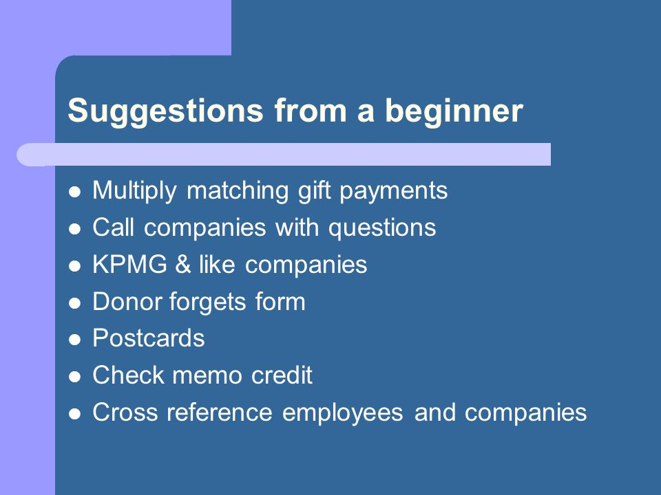 Suggestions from a beginner Multiply matching gift payments Call companies with questions KPMG & like companies Donor forgets form Postcards Check memo credit Cross reference employees and companies