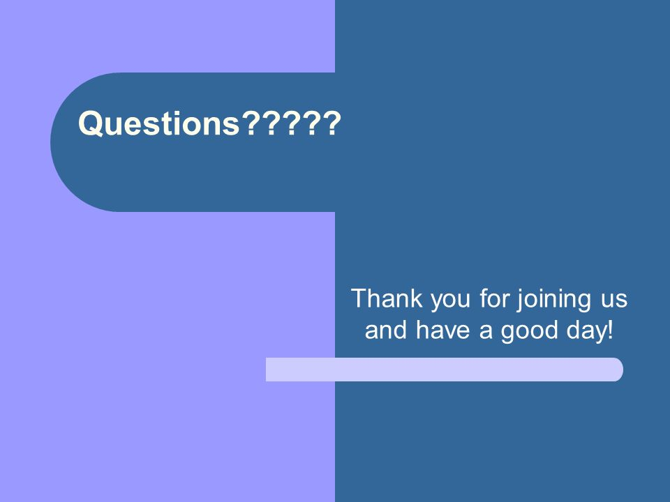 Questions Thank you for joining us and have a good day!