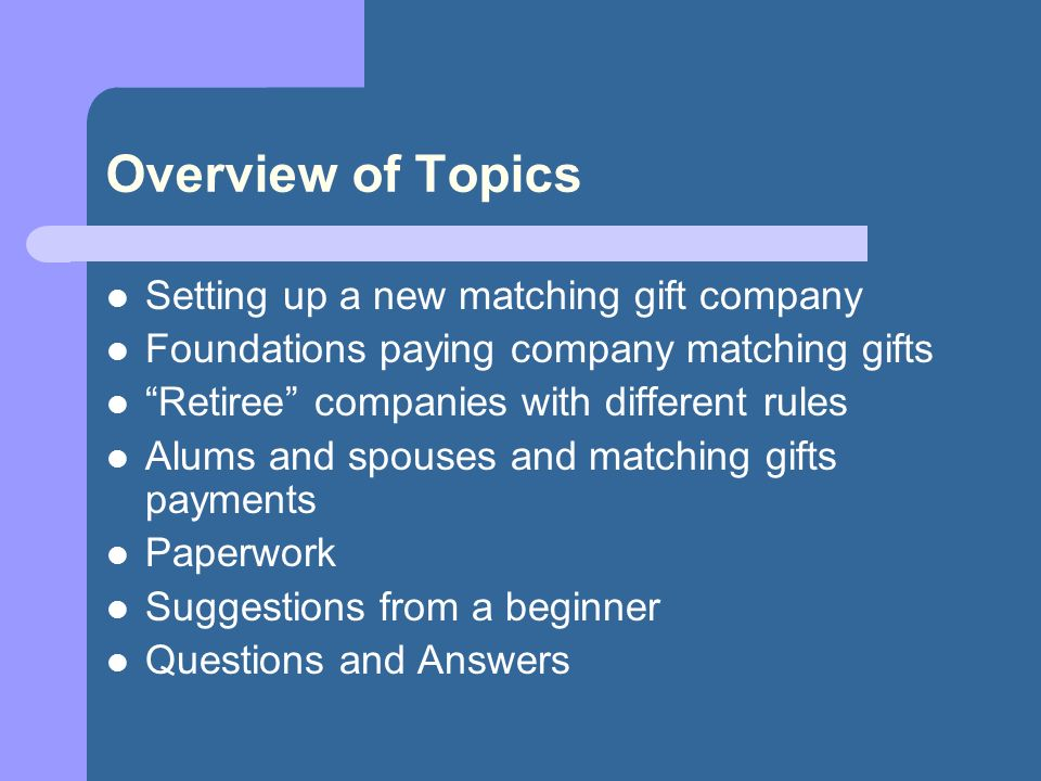 Overview of Topics Setting up a new matching gift company Foundations paying company matching gifts Retiree companies with different rules Alums and spouses and matching gifts payments Paperwork Suggestions from a beginner Questions and Answers