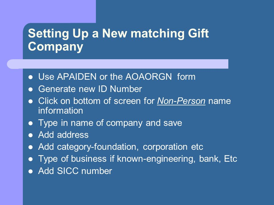 Setting Up a New matching Gift Company Use APAIDEN or the AOAORGN form Generate new ID Number Click on bottom of screen for Non-Person name information Type in name of company and save Add address Add category-foundation, corporation etc Type of business if known-engineering, bank, Etc Add SICC number