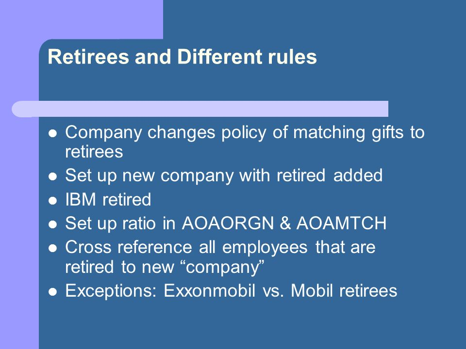 Retirees and Different rules Company changes policy of matching gifts to retirees Set up new company with retired added IBM retired Set up ratio in AOAORGN & AOAMTCH Cross reference all employees that are retired to new company Exceptions: Exxonmobil vs.