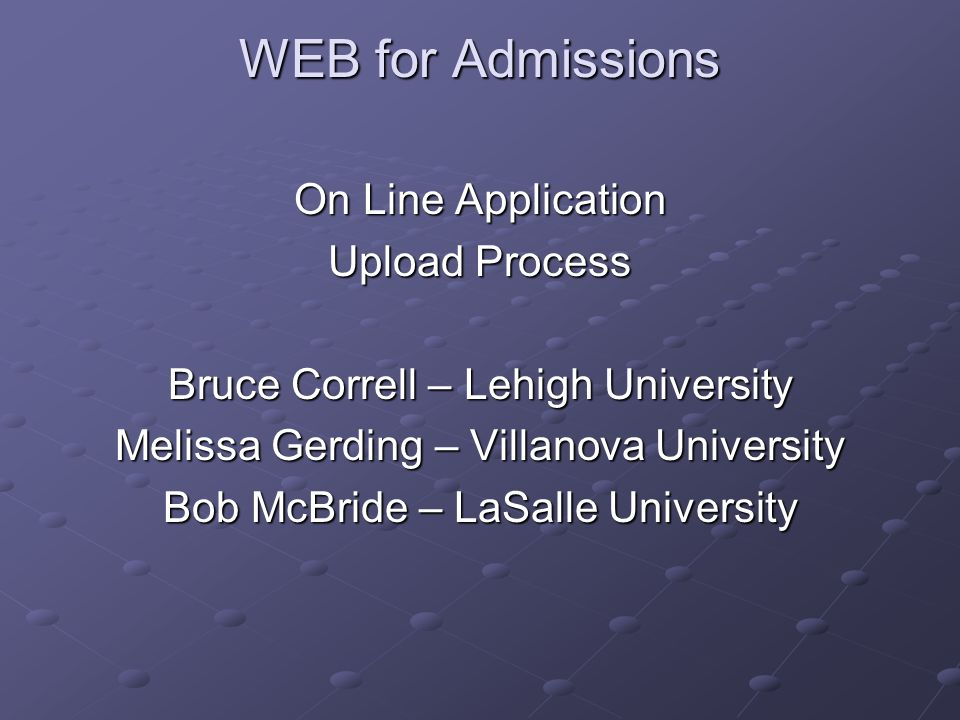 WEB for Admissions On Line Application Upload Process Bruce Correll – Lehigh University Melissa Gerding – Villanova University Bob McBride – LaSalle U