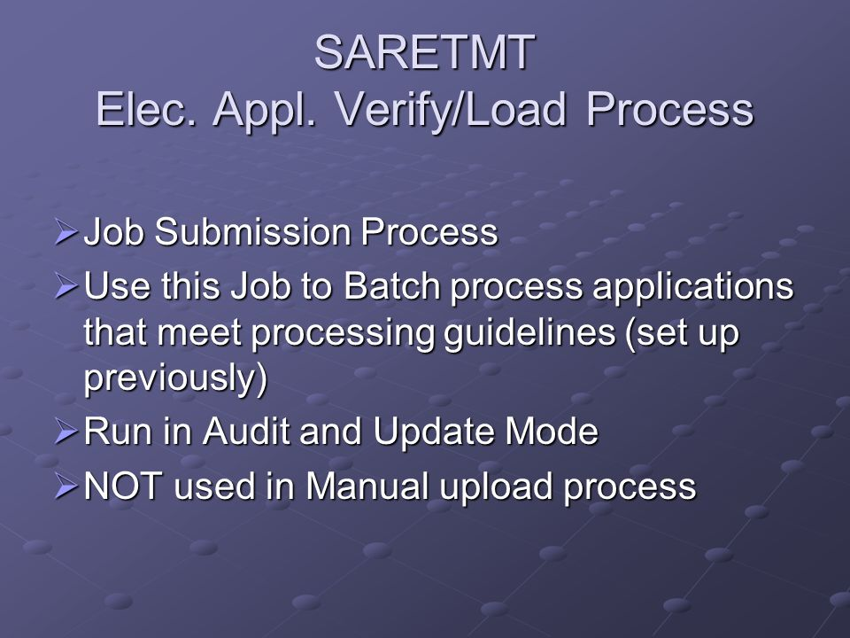 SARETMT Elec. Appl. Verify/Load Process Job Submission Process Job Submission Process Use this Job to Batch process applications that meet processing