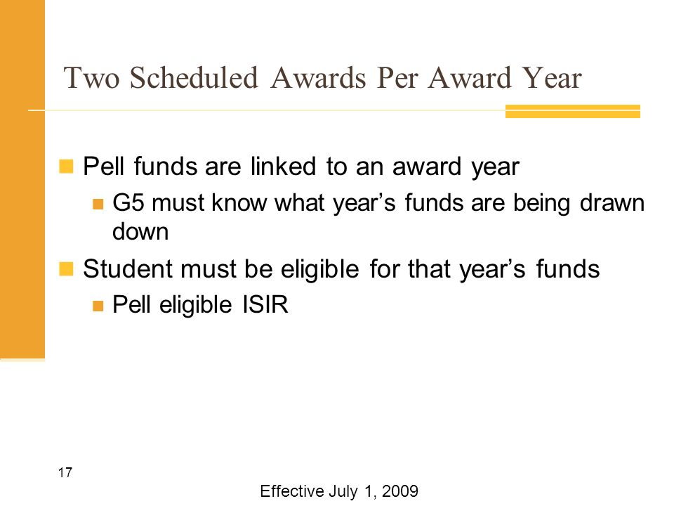 17 Two Scheduled Awards Per Award Year Pell funds are linked to an award year G5 must know what years funds are being drawn down Student must be eligible for that years funds Pell eligible ISIR Effective July 1, 2009