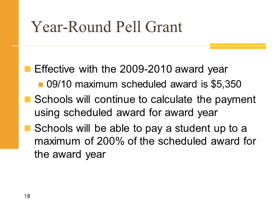 Year-Round Pell Grant Effective with the 2009-2010 award year 09/10 maximum scheduled award is $5,350 Schools will continue to calculate the payment using scheduled award for award year Schools will be able to pay a student up to a maximum of 200% of the scheduled award for the award year 18