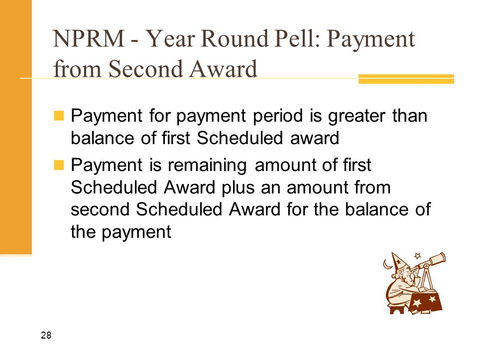 NPRM - Year Round Pell: Payment from Second Award Payment for payment period is greater than balance of first Scheduled award Payment is remaining amount of first Scheduled Award plus an amount from second Scheduled Award for the balance of the payment 28