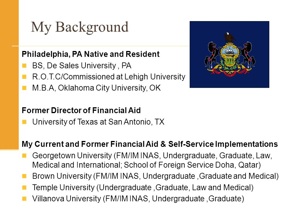 My Background Philadelphia, PA Native and Resident BS, De Sales University, PA R.O.T.C/Commissioned at Lehigh University M.B.A, Oklahoma City University, OK Former Director of Financial Aid University of Texas at San Antonio, TX My Current and Former Financial Aid & Self-Service Implementations Georgetown University (FM/IM INAS, Undergraduate, Graduate, Law, Medical and International; School of Foreign Service Doha, Qatar) Brown University (FM/IM INAS, Undergraduate,Graduate and Medical) Temple University (Undergraduate,Graduate, Law and Medical) Villanova University (FM/IM INAS, Undergraduate,Graduate)