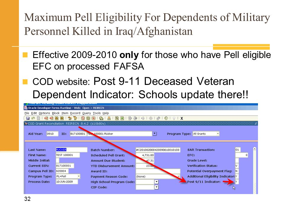 Maximum Pell Eligibility For Dependents of Military Personnel Killed in Iraq/Afghanistan Effective 2009-2010 only for those who have Pell eligible EFC on processed FAFSA COD website: Post 9-11 Deceased Veteran Dependent Indicator: Schools update there!.