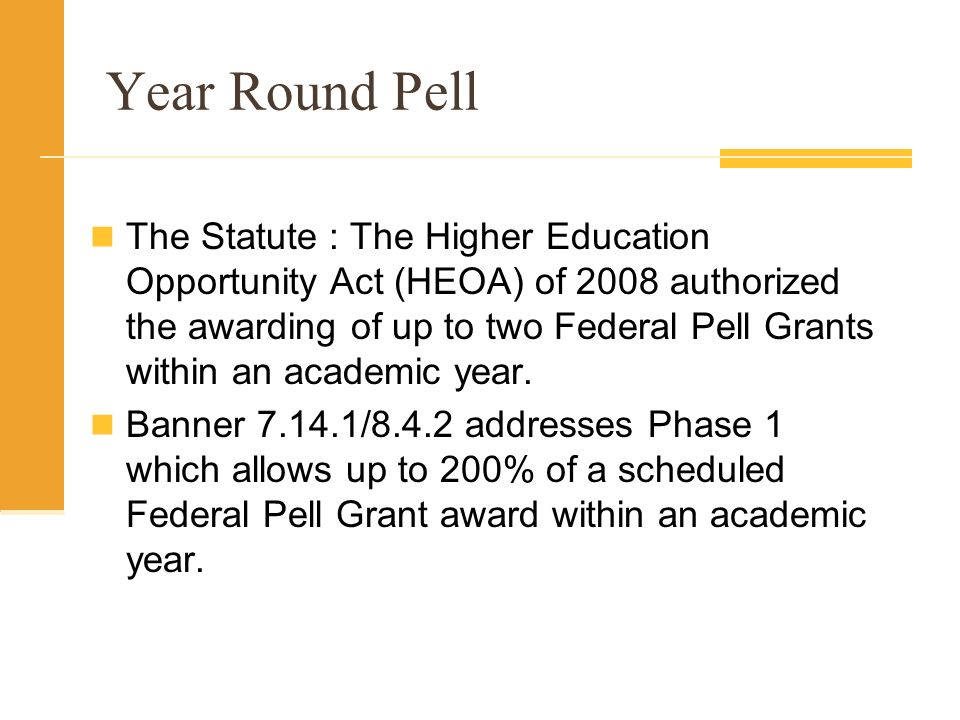Year Round Pell The Statute : The Higher Education Opportunity Act (HEOA) of 2008 authorized the awarding of up to two Federal Pell Grants within an academic year.