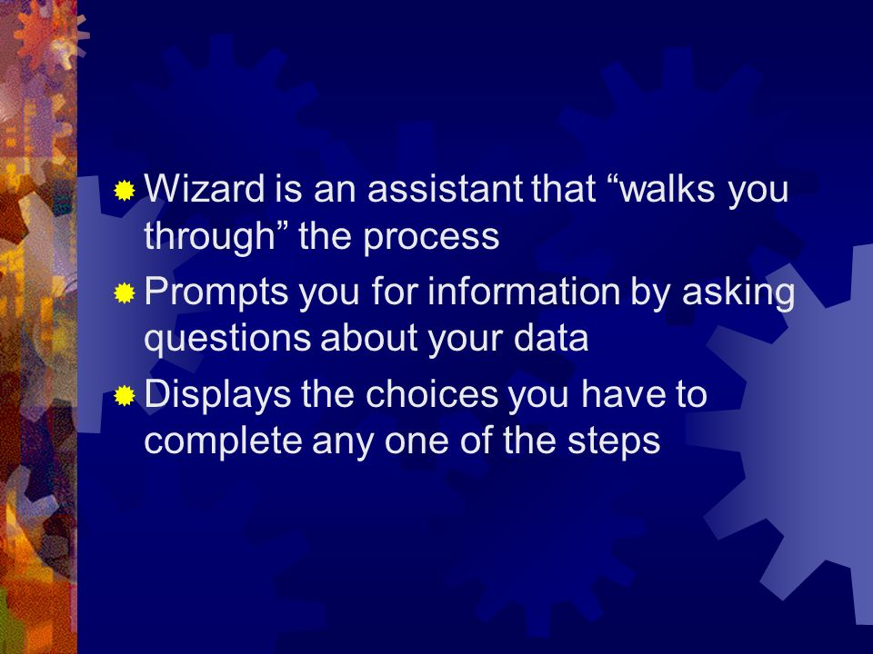 Wizard is an assistant that walks you through the process Prompts you for information by asking questions about your data Displays the choices you hav