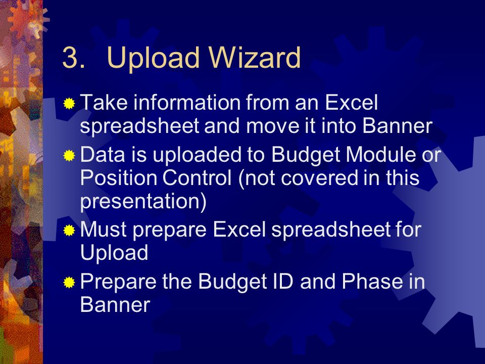 3.Upload Wizard Take information from an Excel spreadsheet and move it into Banner Data is uploaded to Budget Module or Position Control (not covered