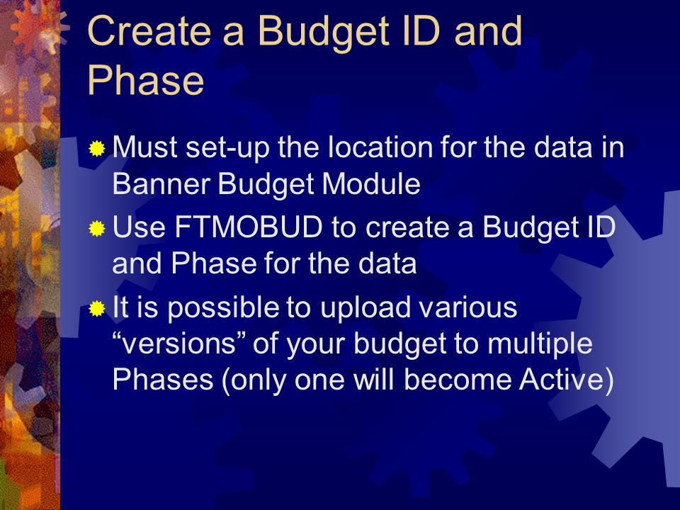 Create a Budget ID and Phase Must set-up the location for the data in Banner Budget Module Use FTMOBUD to create a Budget ID and Phase for the data It