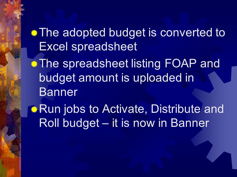 The adopted budget is converted to Excel spreadsheet The spreadsheet listing FOAP and budget amount is uploaded in Banner Run jobs to Activate, Distri