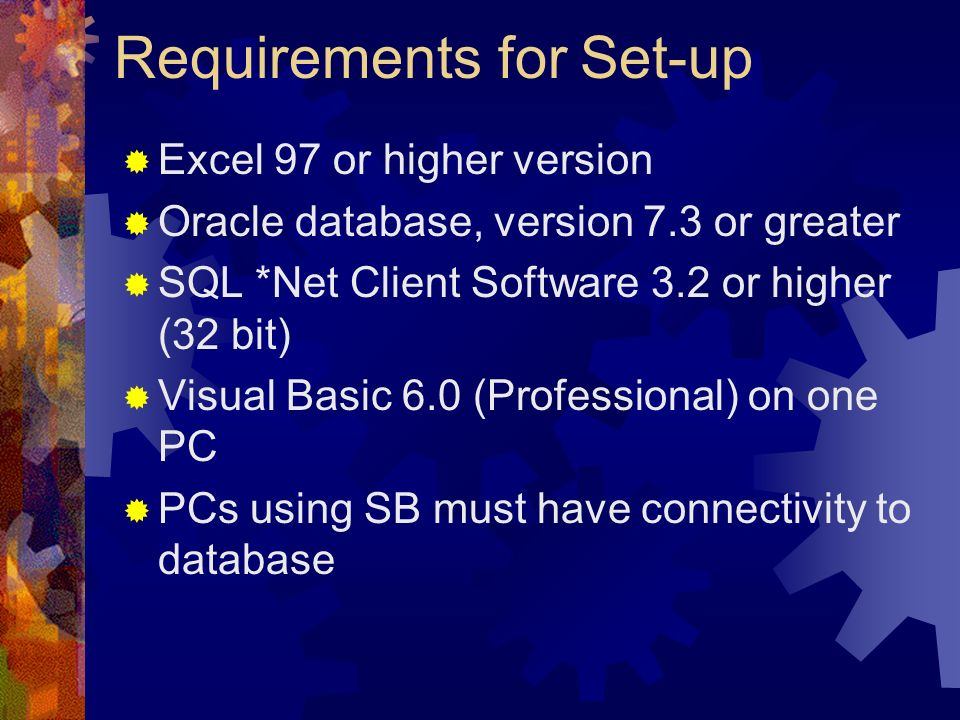 Requirements for Set-up Excel 97 or higher version Oracle database, version 7.3 or greater SQL *Net Client Software 3.2 or higher (32 bit) Visual Basi