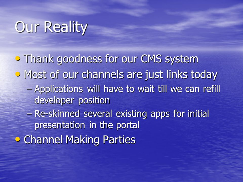Our Reality Thank goodness for our CMS system Thank goodness for our CMS system Most of our channels are just links today Most of our channels are just links today –Applications will have to wait till we can refill developer position –Re-skinned several existing apps for initial presentation in the portal Channel Making Parties Channel Making Parties