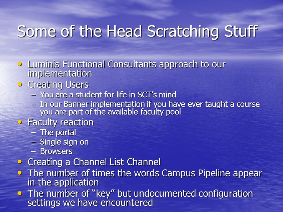 Some of the Head Scratching Stuff Luminis Functional Consultants approach to our implementation Luminis Functional Consultants approach to our implementation Creating Users Creating Users –You are a student for life in SCTs mind –In our Banner implementation if you have ever taught a course you are part of the available faculty pool Faculty reaction Faculty reaction –The portal –Single sign on –Browsers Creating a Channel List Channel Creating a Channel List Channel The number of times the words Campus Pipeline appear in the application The number of times the words Campus Pipeline appear in the application The number of key but undocumented configuration settings we have encountered The number of key but undocumented configuration settings we have encountered