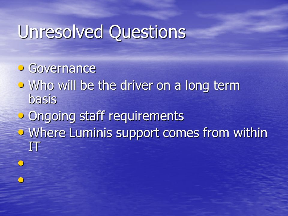 Unresolved Questions Governance Governance Who will be the driver on a long term basis Who will be the driver on a long term basis Ongoing staff requirements Ongoing staff requirements Where Luminis support comes from within IT Where Luminis support comes from within IT