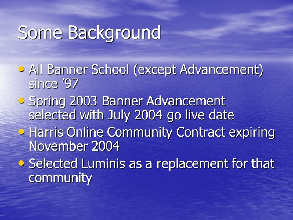 Some Background All Banner School (except Advancement) since 97 All Banner School (except Advancement) since 97 Spring 2003 Banner Advancement selected with July 2004 go live date Spring 2003 Banner Advancement selected with July 2004 go live date Harris Online Community Contract expiring November 2004 Harris Online Community Contract expiring November 2004 Selected Luminis as a replacement for that community Selected Luminis as a replacement for that community