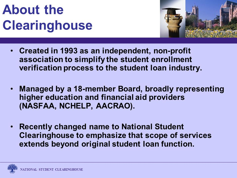 NATIONAL STUDENT CLEARINGHOUSE About the Clearinghouse Created in 1993 as an independent, non-profit association to simplify the student enrollment verification process to the student loan industry.