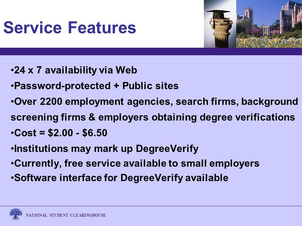 Service Features 24 x 7 availability via Web Password-protected + Public sites Over 2200 employment agencies, search firms, background screening firms & employers obtaining degree verifications Cost = $2.00 - $6.50 Institutions may mark up DegreeVerify Currently, free service available to small employers Software interface for DegreeVerify available